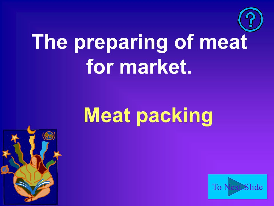 To Next Slide The preparing of meat for market. Meat packing