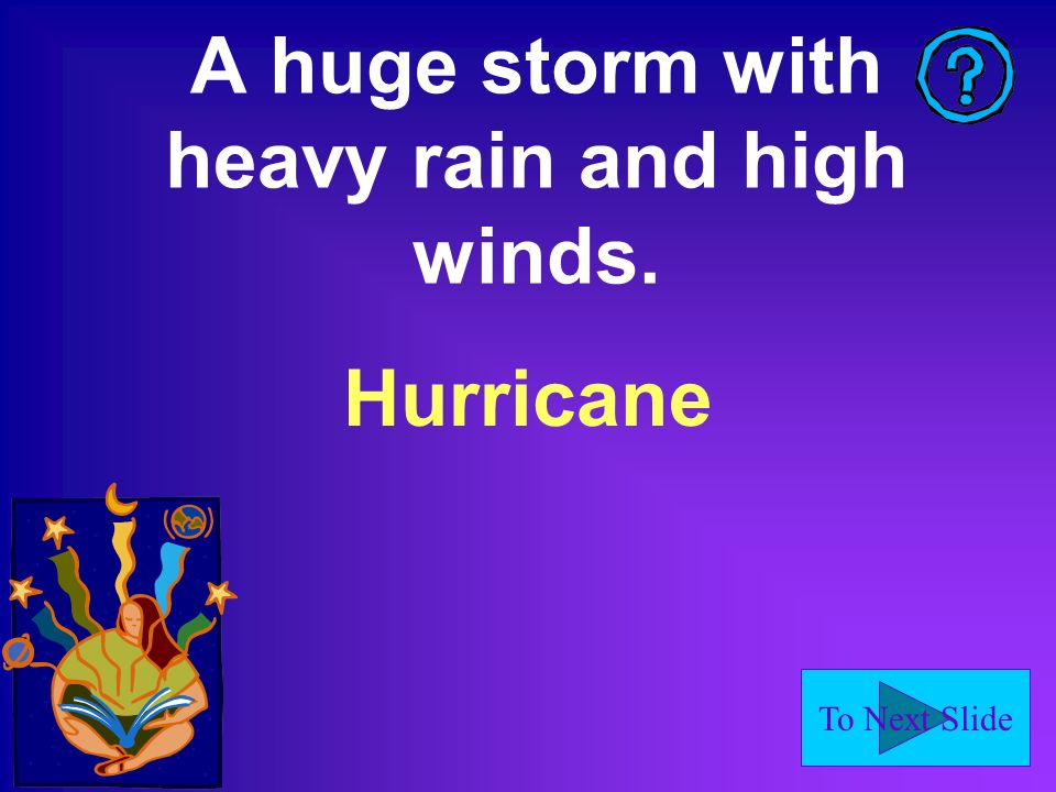 To Next Slide A huge storm with heavy rain and high winds. Hurricane