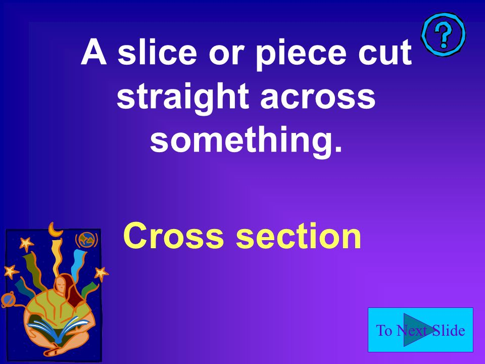 To Next Slide A slice or piece cut straight across something. Cross section