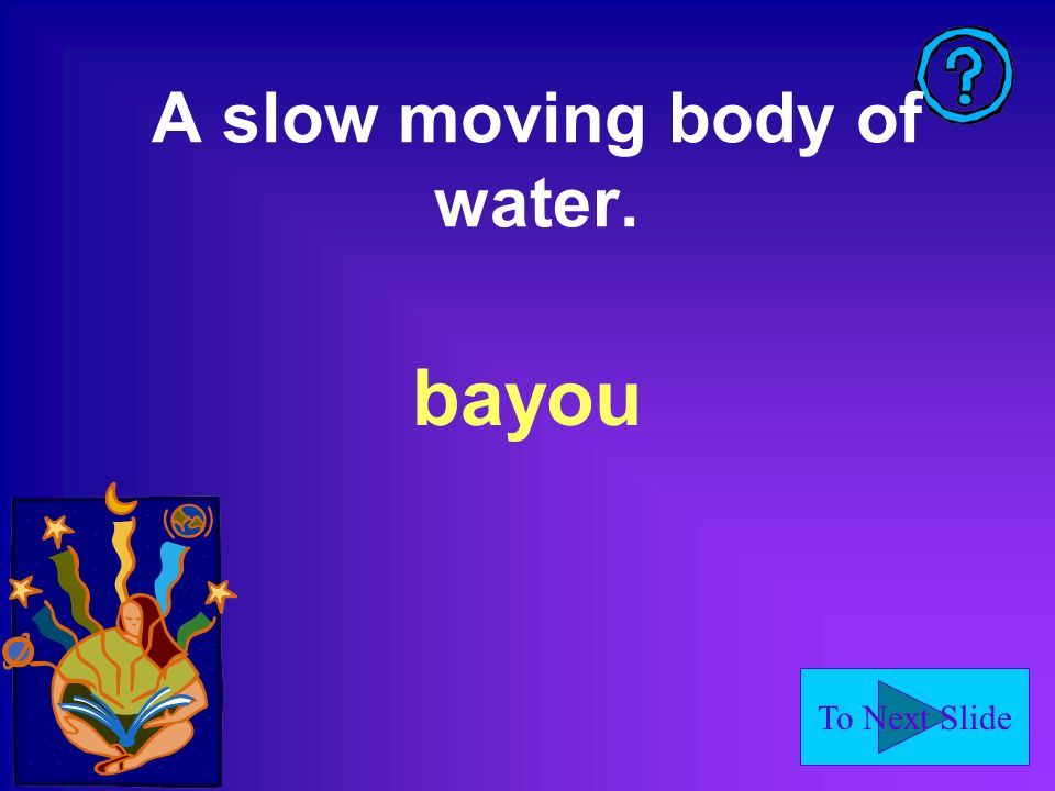 To Next Slide A slow moving body of water. bayou