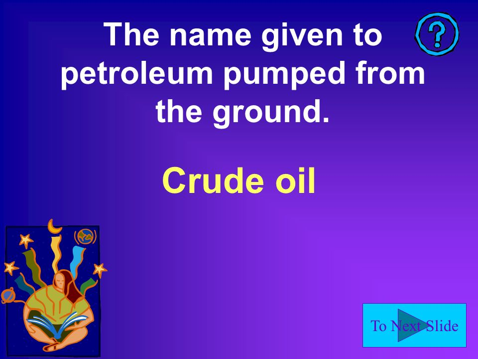 To Next Slide The name given to petroleum pumped from the ground. Crude oil