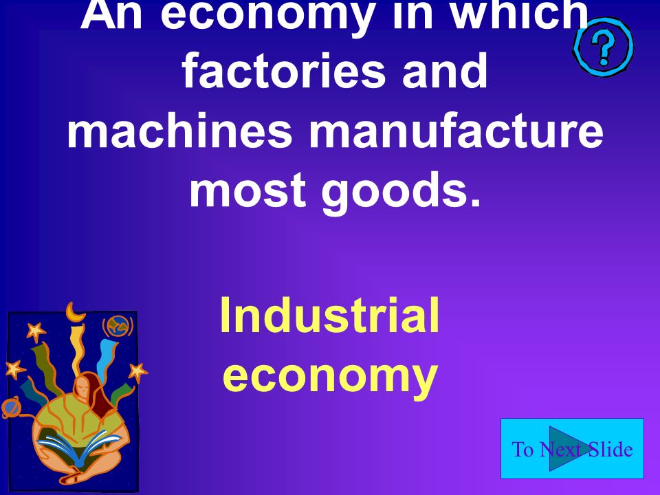 To Next Slide An economy in which factories and machines manufacture most goods. Industrial economy
