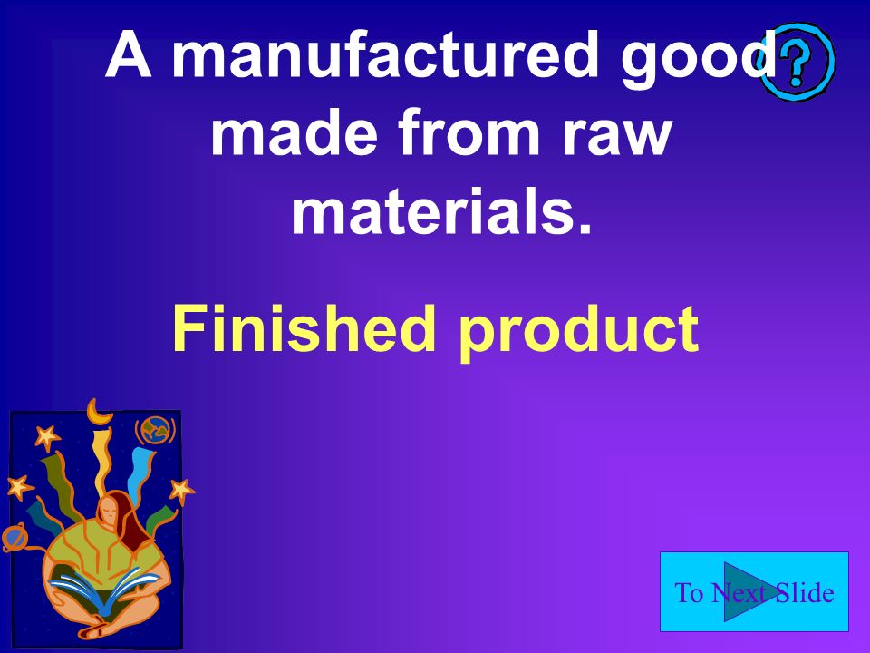 To Next Slide A manufactured good made from raw materials. Finished product