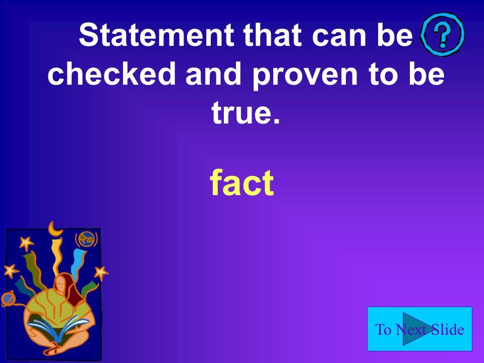 To Next Slide Statement that can be checked and proven to be true. fact