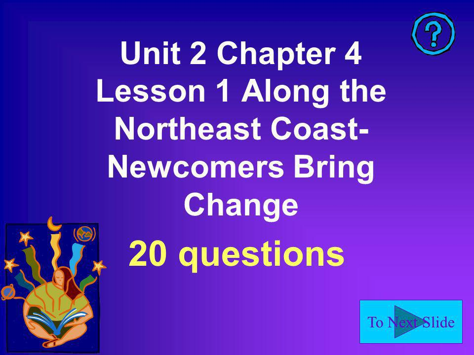 To Next Slide Unit 2 Chapter 4 Lesson 1 Along the Northeast Coast- Newcomers Bring Change 20 questions
