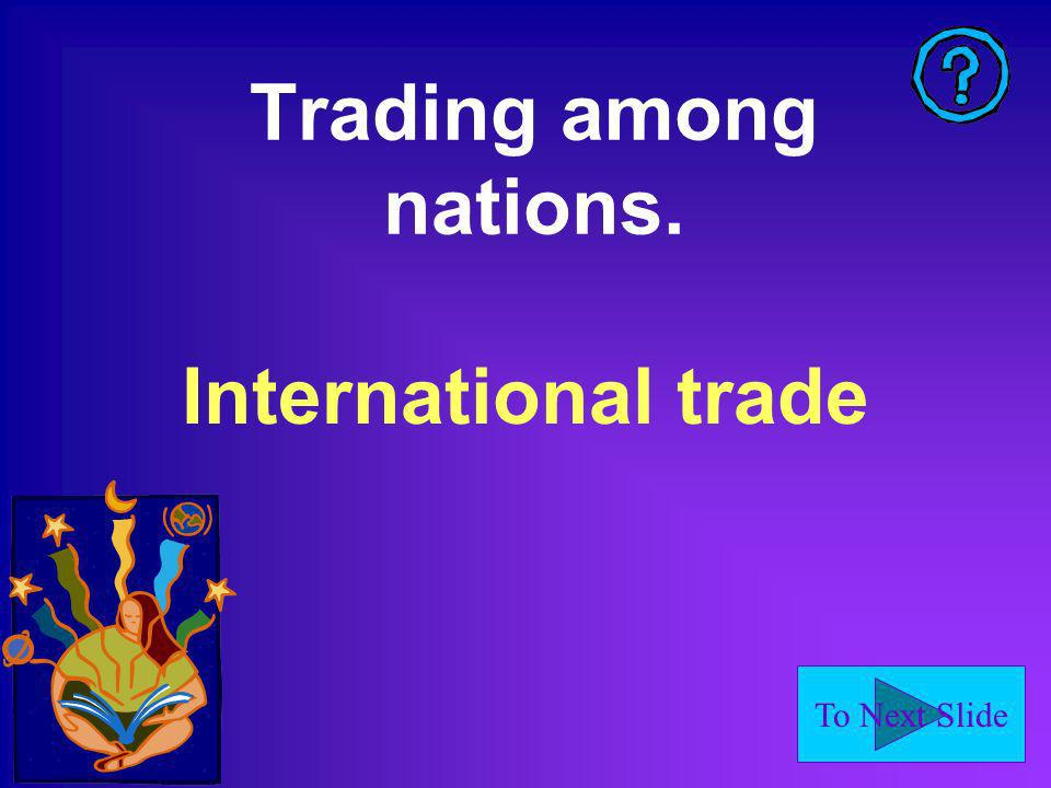 To Next Slide Trading among nations. International trade