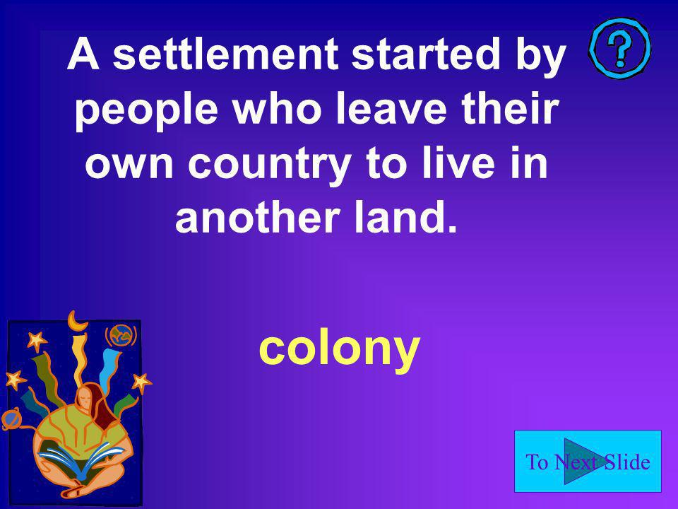 To Next Slide colony A settlement started by people who leave their own country to live in another land.