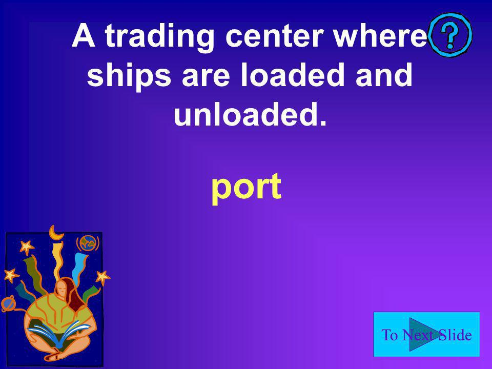 To Next Slide A trading center where ships are loaded and unloaded. port
