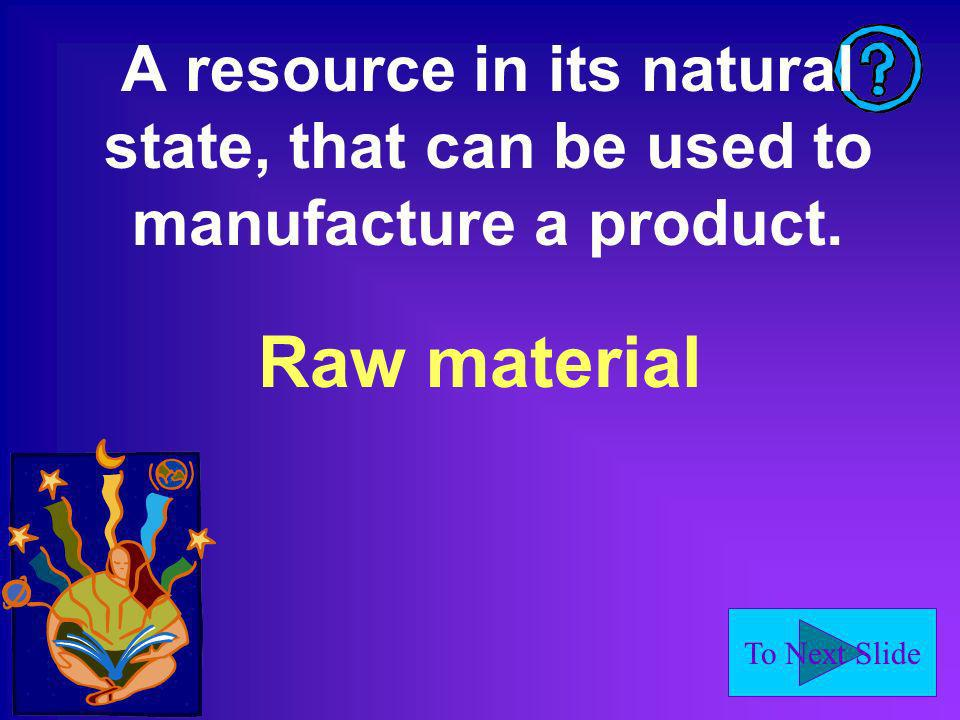 To Next Slide A resource in its natural state, that can be used to manufacture a product.