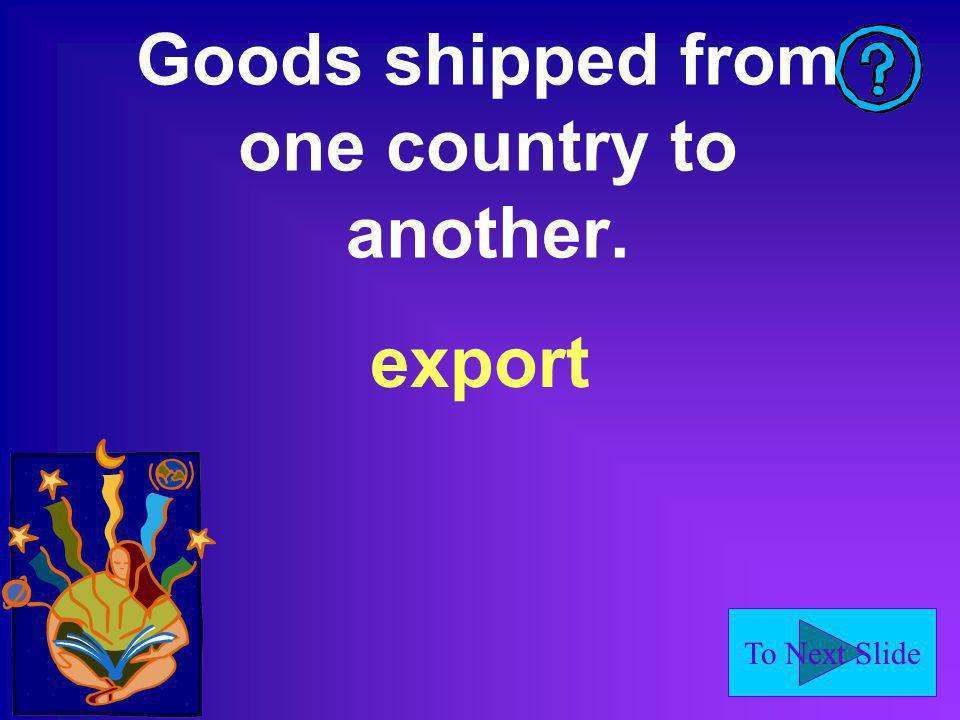 To Next Slide Goods shipped from one country to another. export