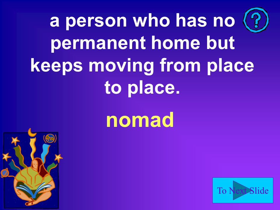 To Next Slide a person who has no permanent home but keeps moving from place to place. nomad