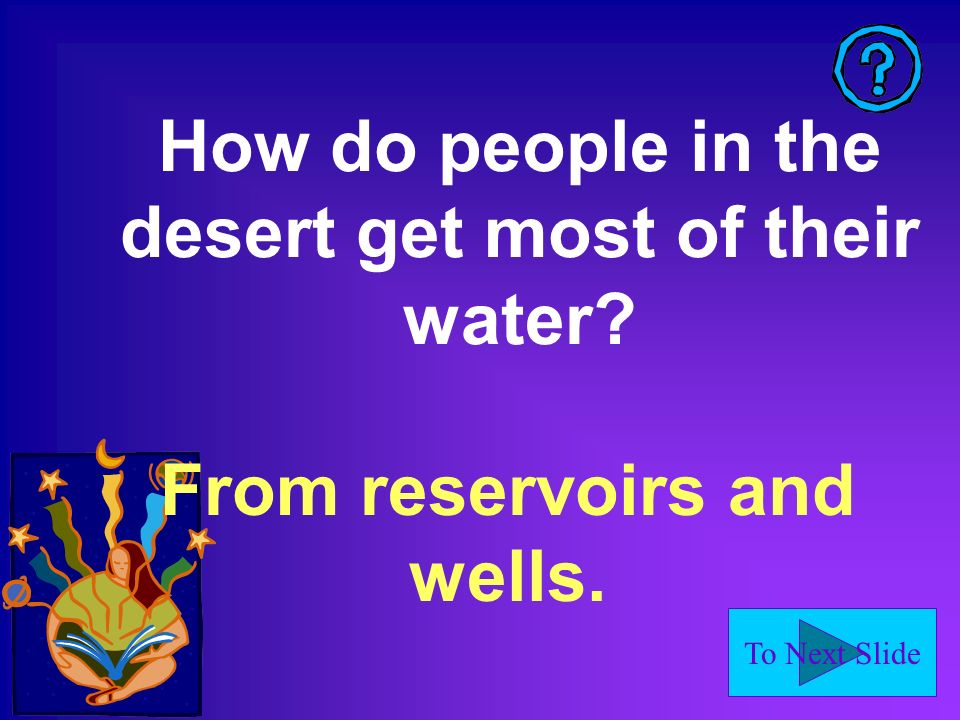 To Next Slide How do people in the desert get most of their water From reservoirs and wells.