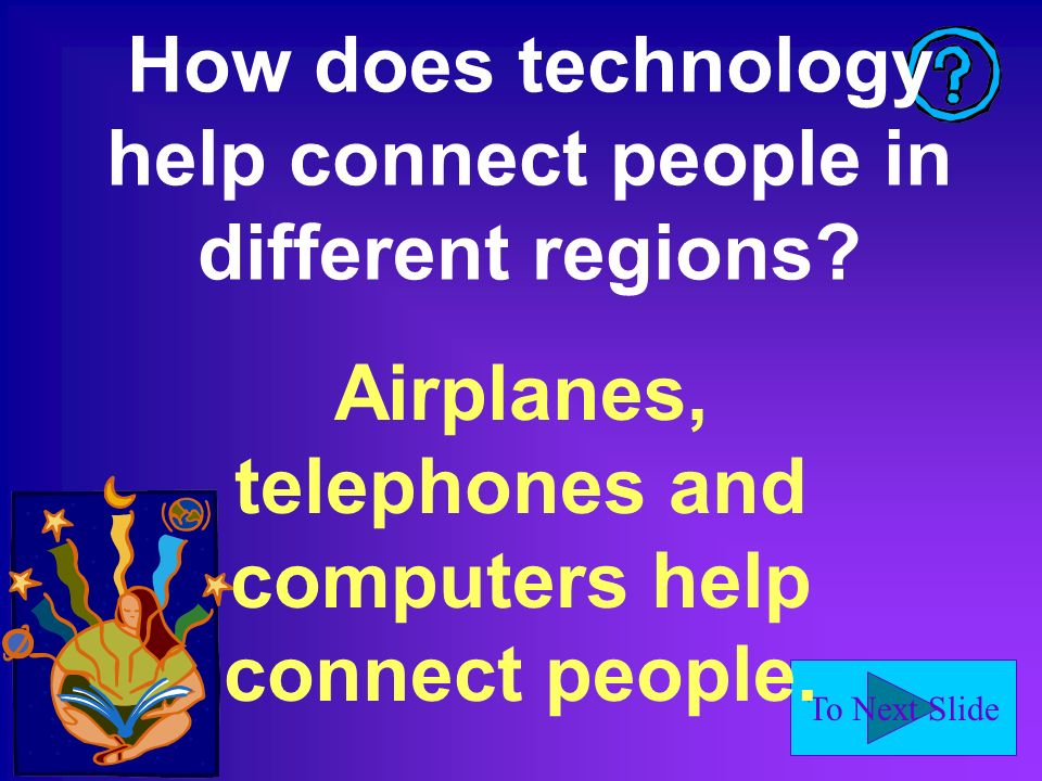 To Next Slide How does technology help connect people in different regions.
