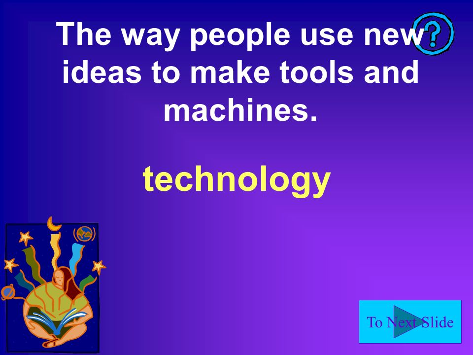 To Next Slide The way people use new ideas to make tools and machines. technology