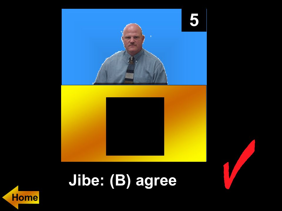 5 Jibe: (B) agree