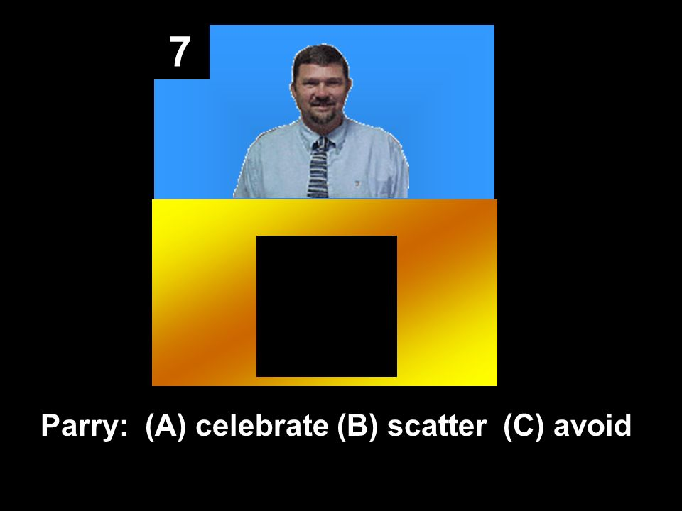 7 Parry: (A) celebrate (B) scatter (C) avoid