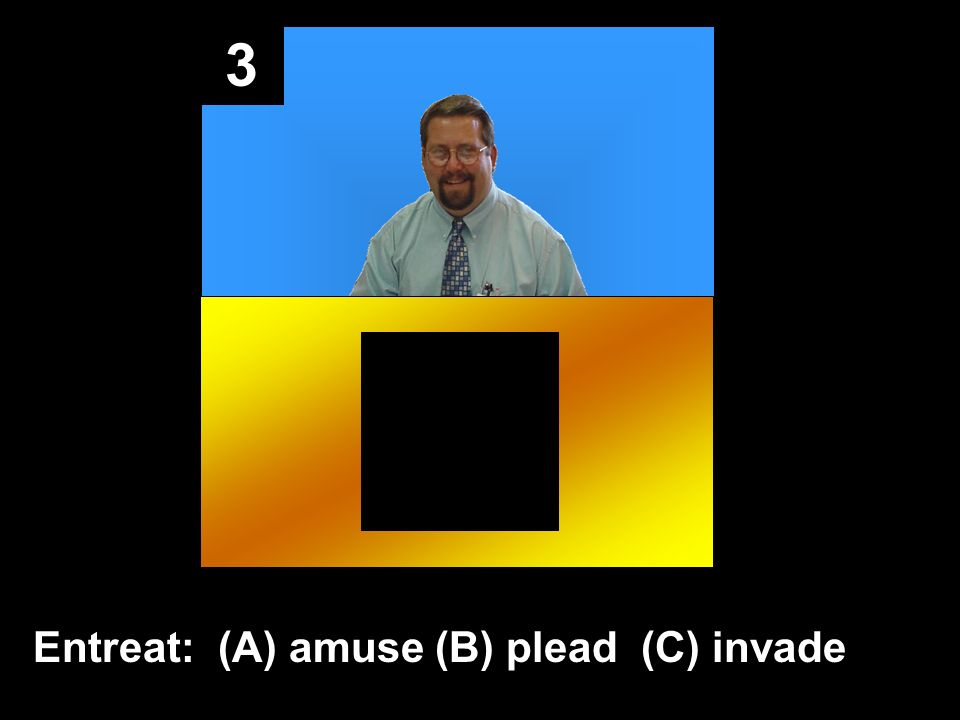 3 Entreat: (A) amuse (B) plead (C) invade