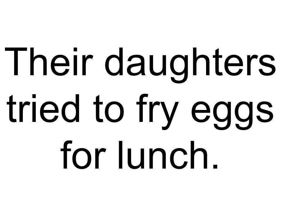 Their daughters tried to fry eggs for lunch.