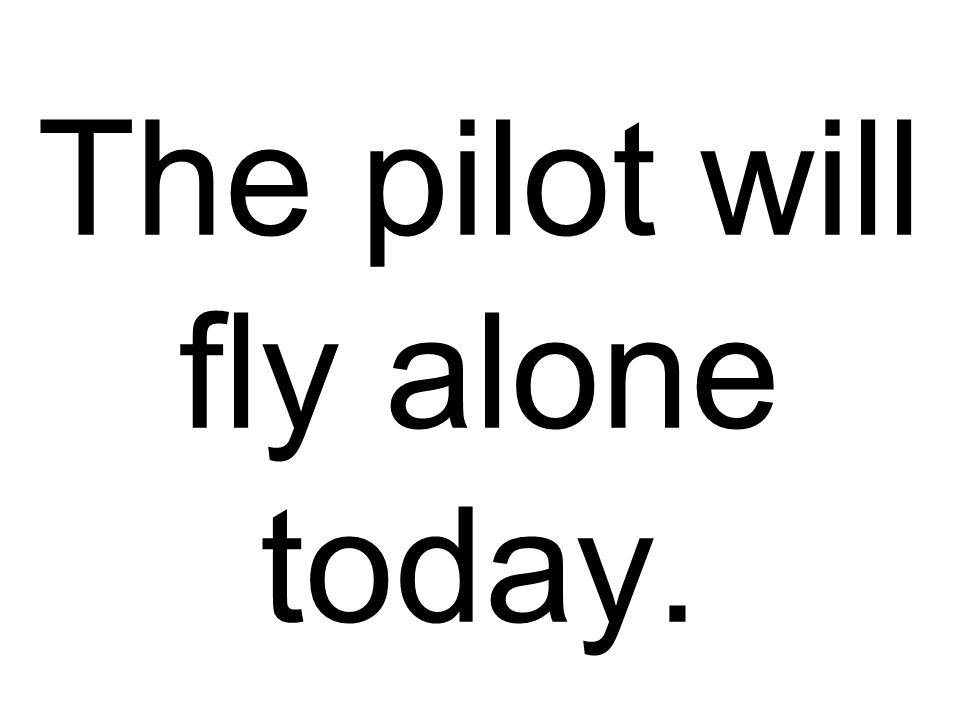 The pilot will fly alone today.