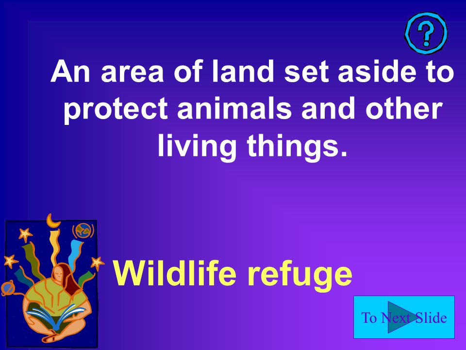 To Next Slide An area of land set aside to protect animals and other living things. Wildlife refuge
