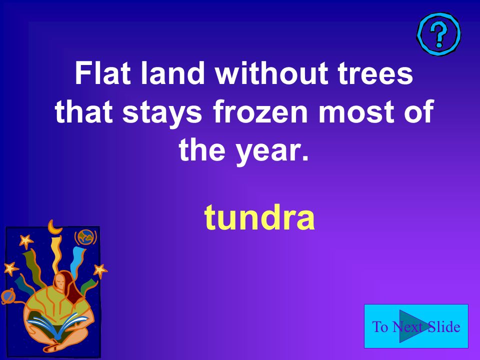 To Next Slide Flat land without trees that stays frozen most of the year. tundra