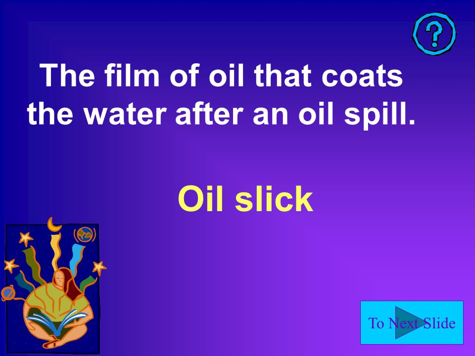 To Next Slide Oil slick The film of oil that coats the water after an oil spill.