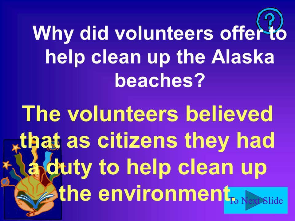 To Next Slide Why did volunteers offer to help clean up the Alaska beaches.