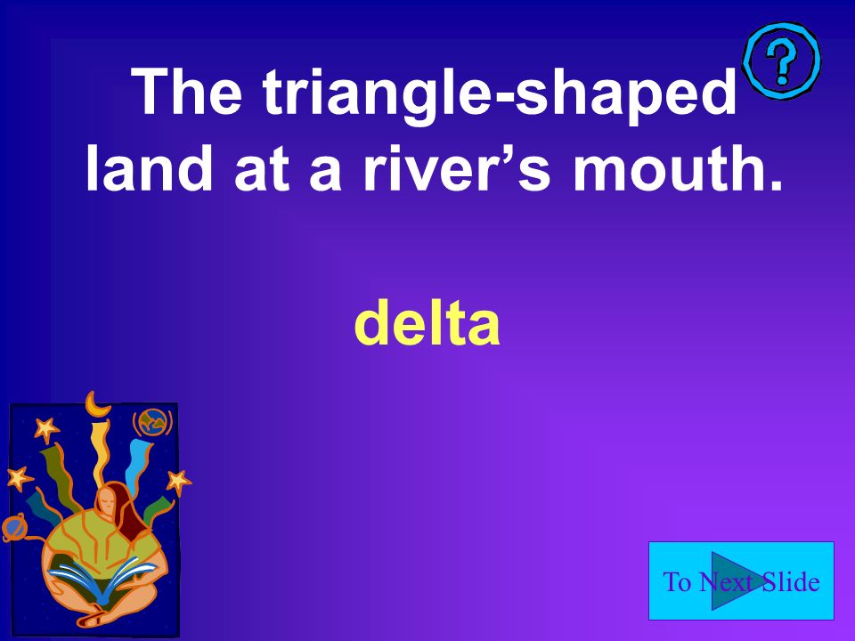 To Next Slide The triangle-shaped land at a rivers mouth. delta