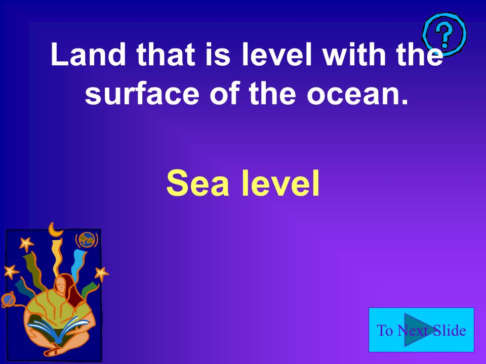 To Next Slide Land that is level with the surface of the ocean. Sea level