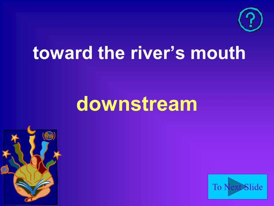 To Next Slide toward the rivers mouth downstream