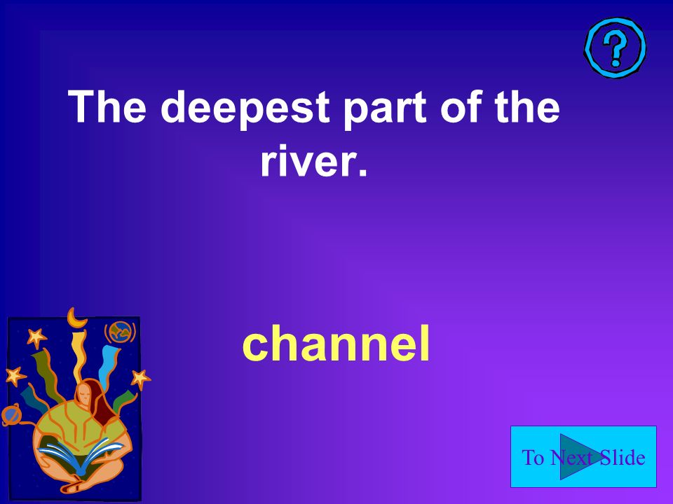 To Next Slide channel The deepest part of the river.