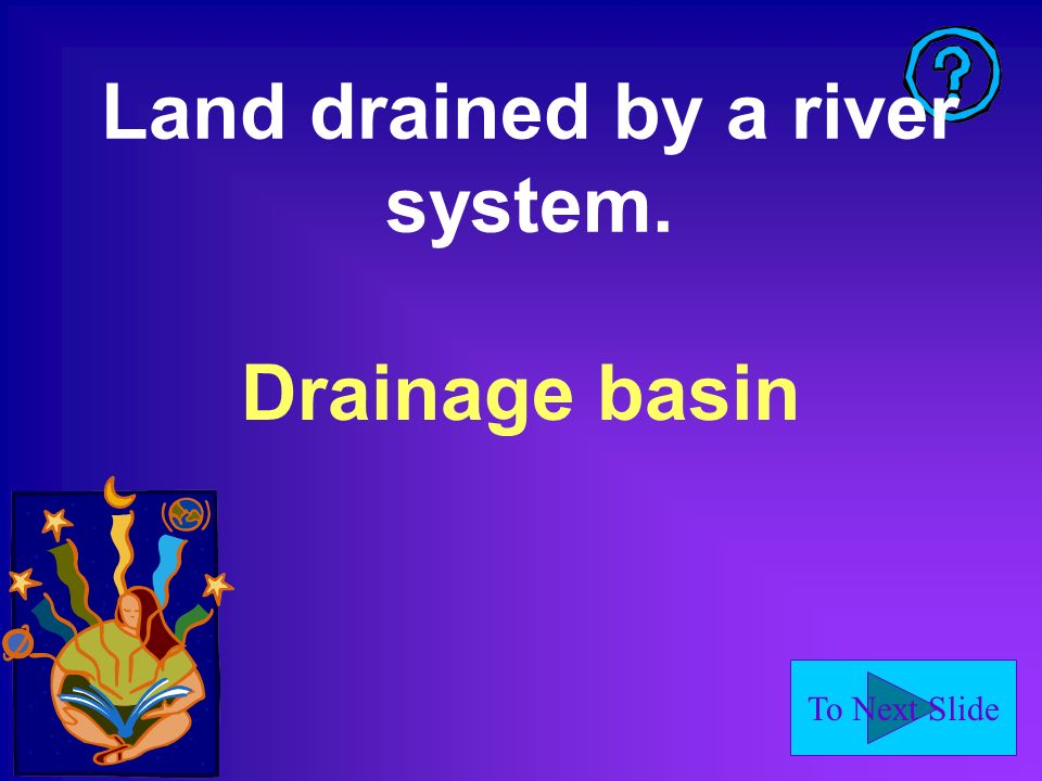 To Next Slide Land drained by a river system. Drainage basin
