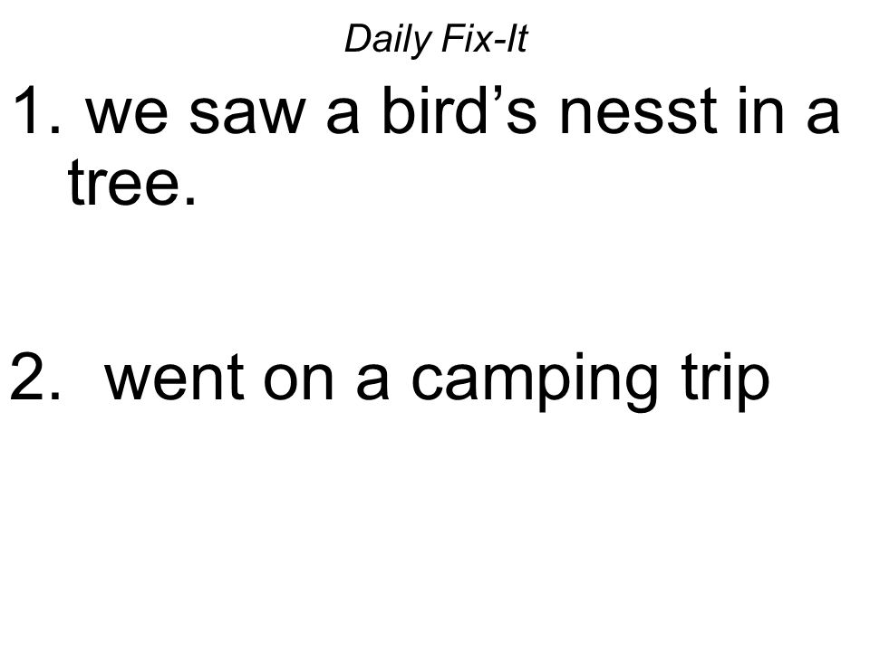 Daily Fix-It 1. we saw a birds nesst in a tree. 2. went on a camping trip