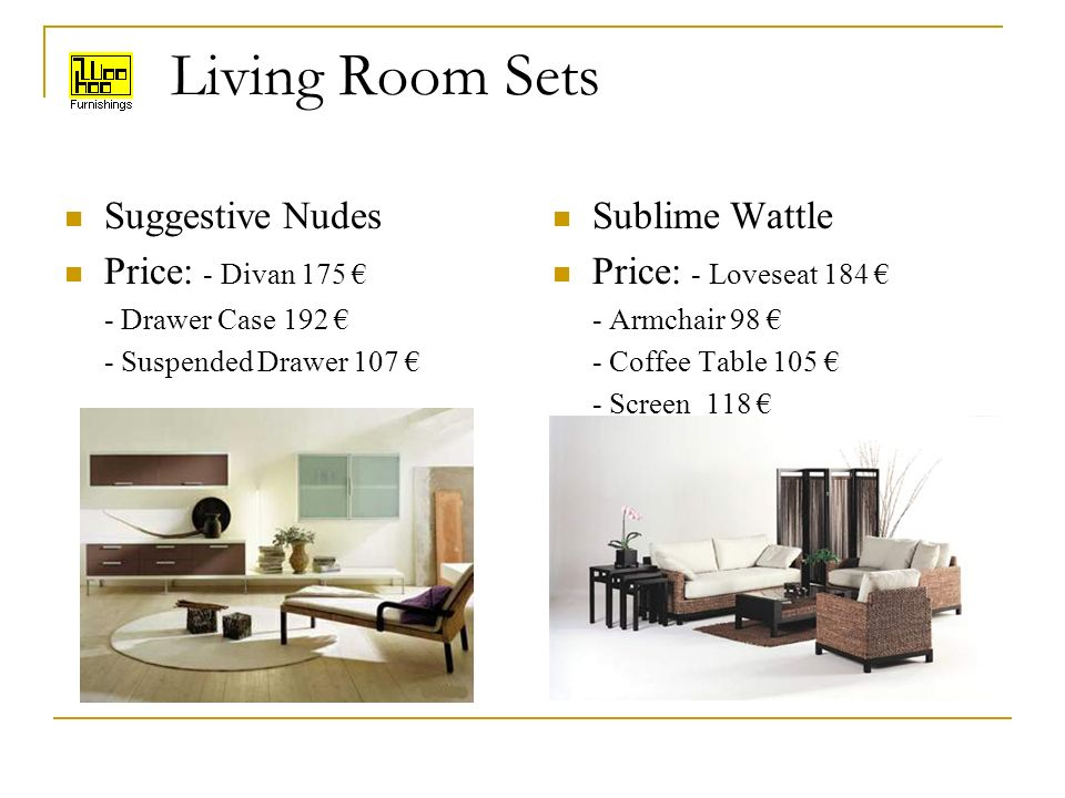 Living Room Sets Suggestive Nudes Price: - Divan 175 - Drawer Case 192 - Suspended Drawer 107 Sublime Wattle Price: - Loveseat 184 - Armchair 98 - Coffee Table 105 - Screen 118