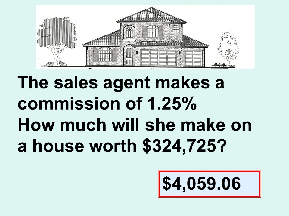 The sales agent makes a commission of 1.25% How much will she make on a house worth $324,725.