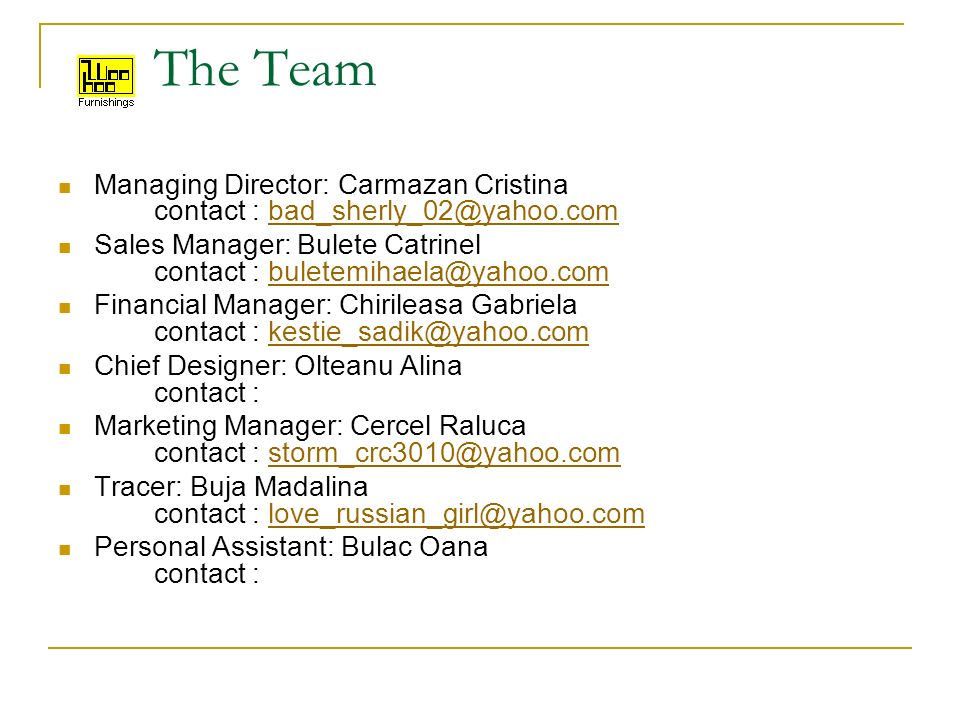 The Team Managing Director: Carmazan Cristina contact : bad_sherly_02@yahoo.combad_sherly_02@yahoo.com Sales Manager: Bulete Catrinel contact : buletemihaela@yahoo.combuletemihaela@yahoo.com Financial Manager: Chirileasa Gabriela contact : kestie_sadik@yahoo.comkestie_sadik@yahoo.com Chief Designer: Olteanu Alina contact : Marketing Manager: Cercel Raluca contact : storm_crc3010@yahoo.comstorm_crc3010@yahoo.com Tracer: Buja Madalina contact : love_russian_girl@yahoo.comlove_russian_girl@yahoo.com Personal Assistant: Bulac Oana contact :