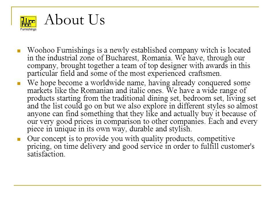 About Us Woohoo Furnishings is a newly established company witch is located in the industrial zone of Bucharest, Romania.