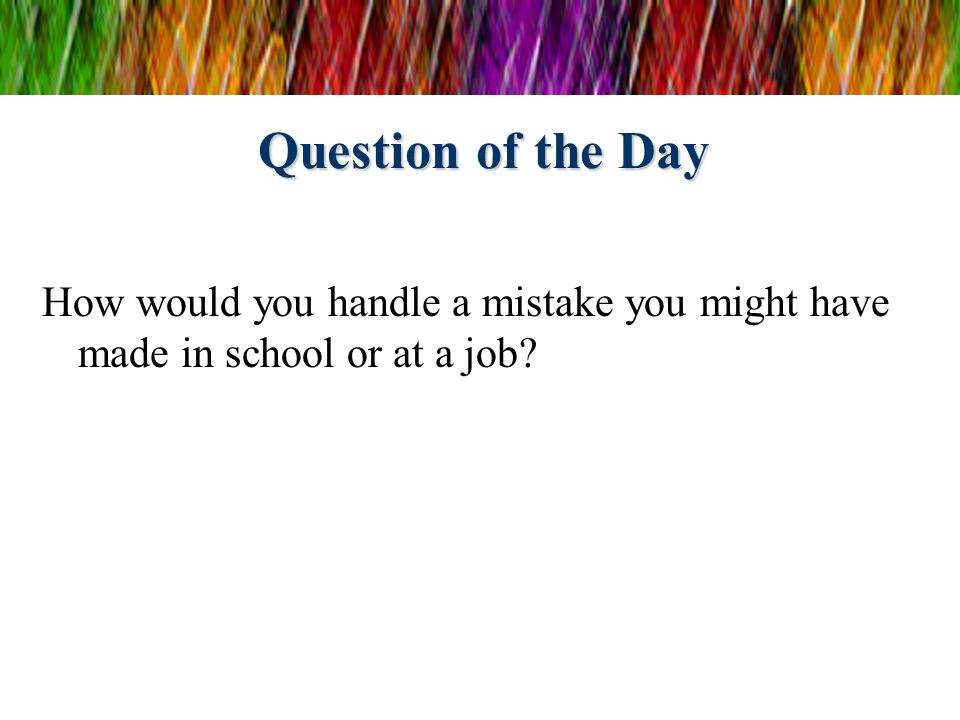 Question of the Day How would you handle a mistake you might have made in school or at a job