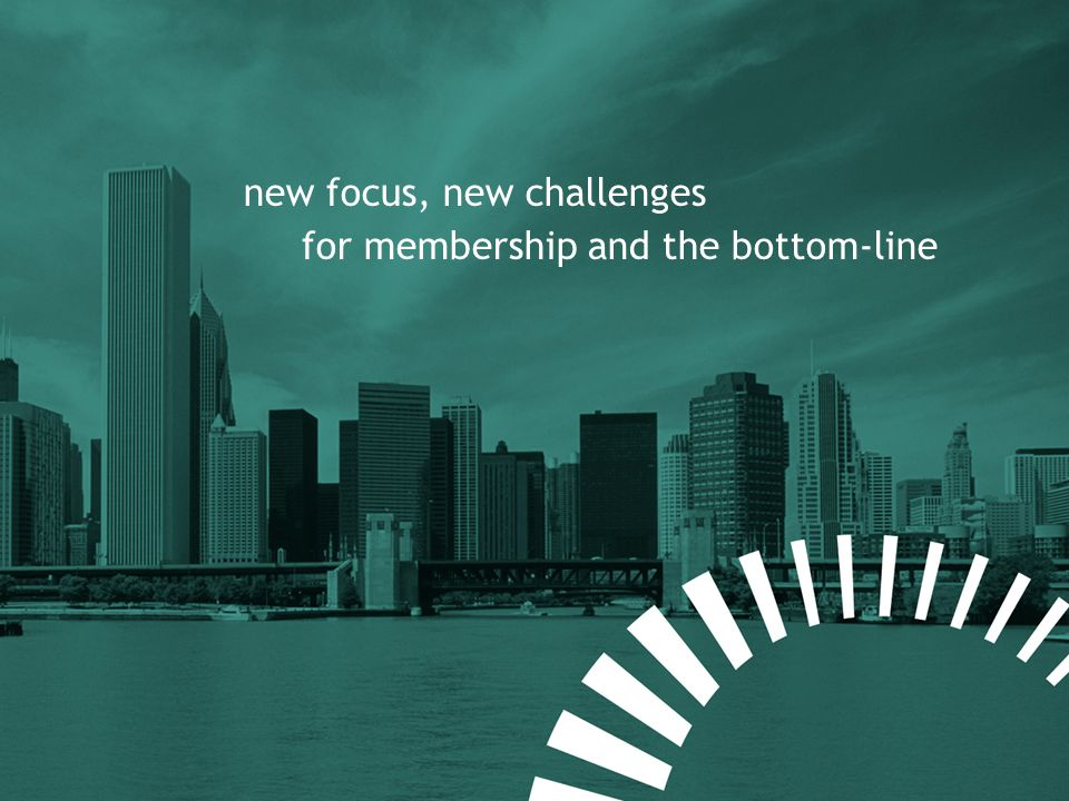 new focus, new challenges for membership and the bottom-line