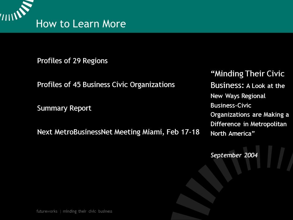 futureworks | minding their civic business Minding Their Civic Business: A Look at the New Ways Regional Business-Civic Organizations are Making a Difference in Metropolitan North America September 2004 How to Learn More Profiles of 29 Regions Profiles of 45 Business Civic Organizations Summary Report Next MetroBusinessNet Meeting Miami, Feb 17-18