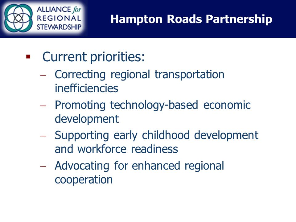 Hampton Roads Partnership Current priorities: Correcting regional transportation inefficiencies Promoting technology-based economic development Supporting early childhood development and workforce readiness Advocating for enhanced regional cooperation