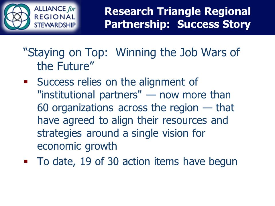 Research Triangle Regional Partnership: Success Story Staying on Top: Winning the Job Wars of the Future Success relies on the alignment of institutional partners now more than 60 organizations across the region that have agreed to align their resources and strategies around a single vision for economic growth To date, 19 of 30 action items have begun