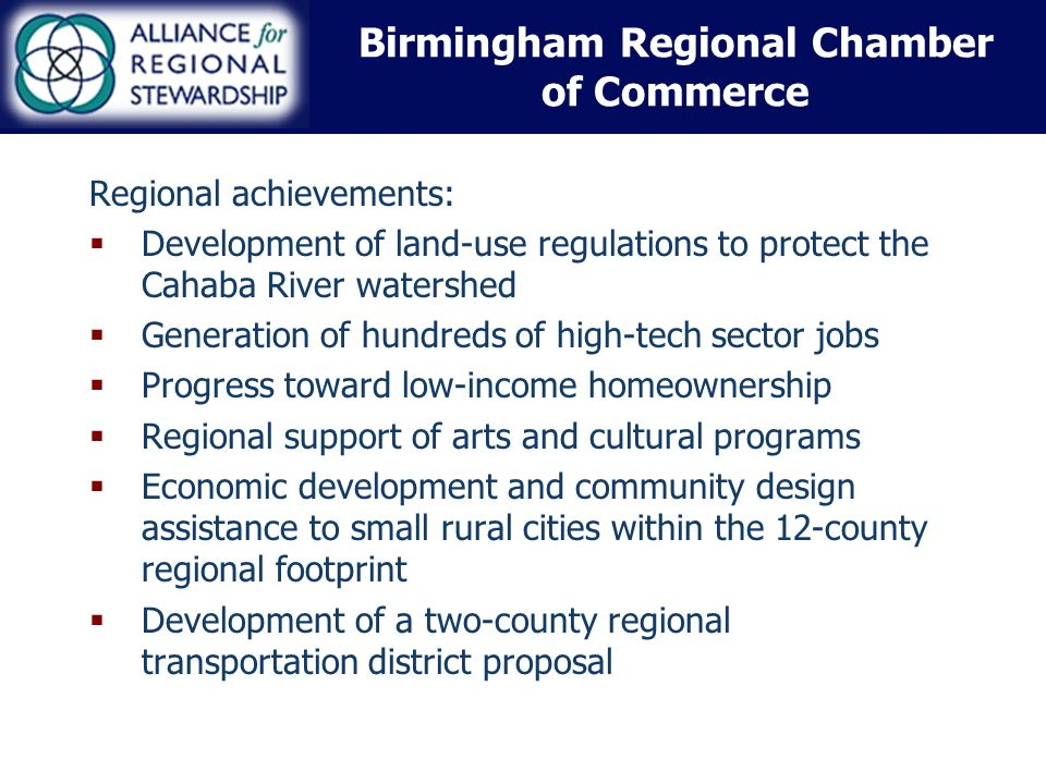 Birmingham Regional Chamber of Commerce Regional achievements: Development of land-use regulations to protect the Cahaba River watershed Generation of hundreds of high-tech sector jobs Progress toward low-income homeownership Regional support of arts and cultural programs Economic development and community design assistance to small rural cities within the 12-county regional footprint Development of a two-county regional transportation district proposal
