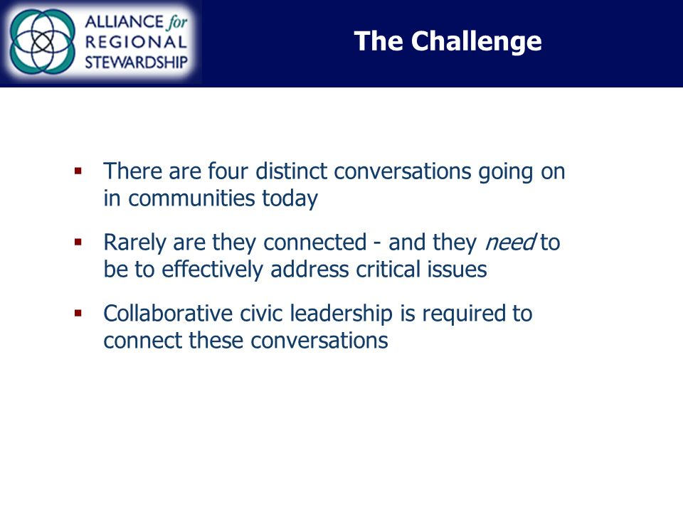 There are four distinct conversations going on in communities today Rarely are they connected - and they need to be to effectively address critical issues Collaborative civic leadership is required to connect these conversations The Challenge
