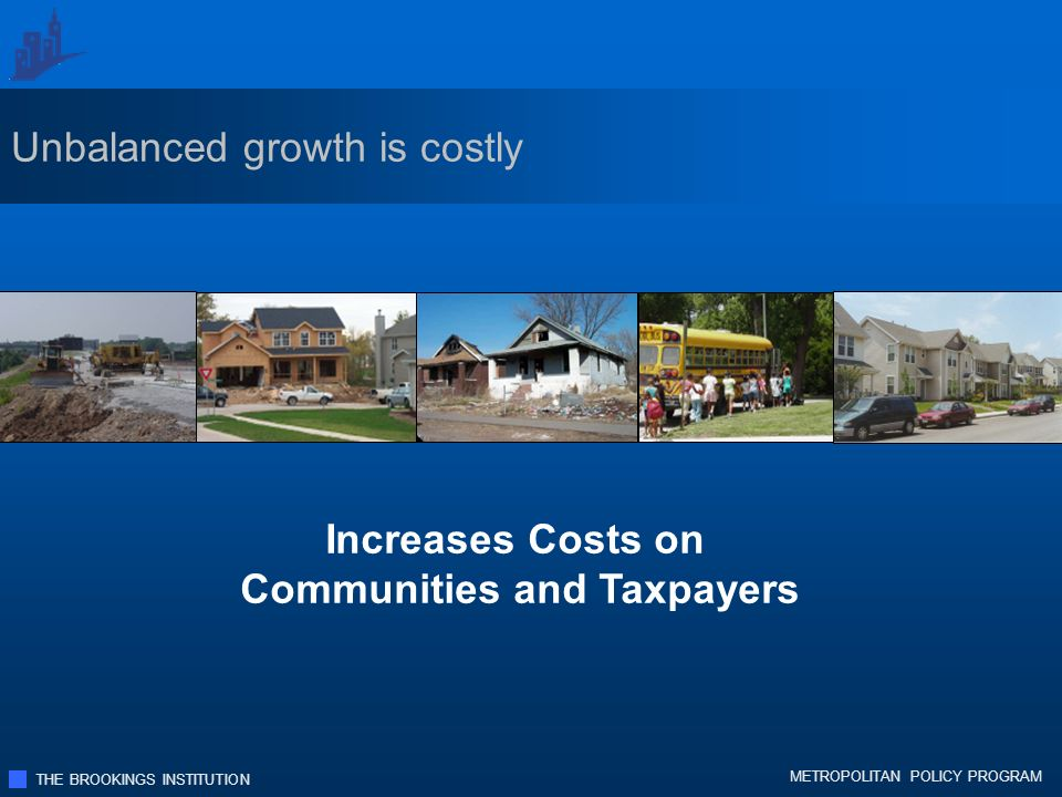 THE BROOKINGS INSTITUTION METROPOLITAN POLICY PROGRAM Increases Costs on Communities and Taxpayers Unbalanced growth is costly