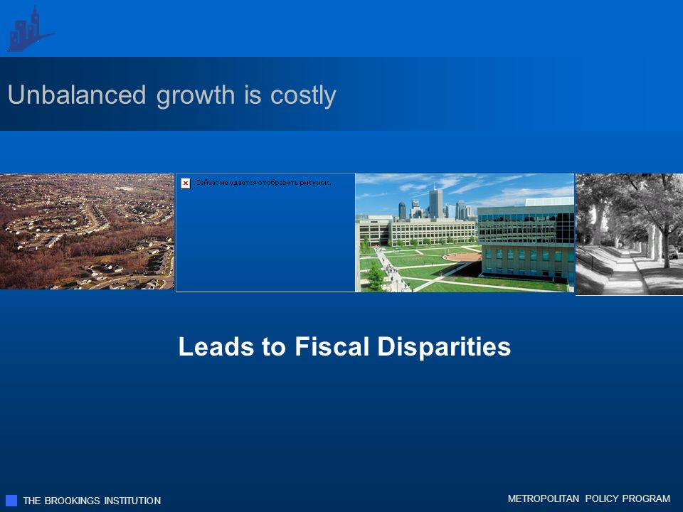 THE BROOKINGS INSTITUTION METROPOLITAN POLICY PROGRAM Leads to Fiscal Disparities Unbalanced growth is costly
