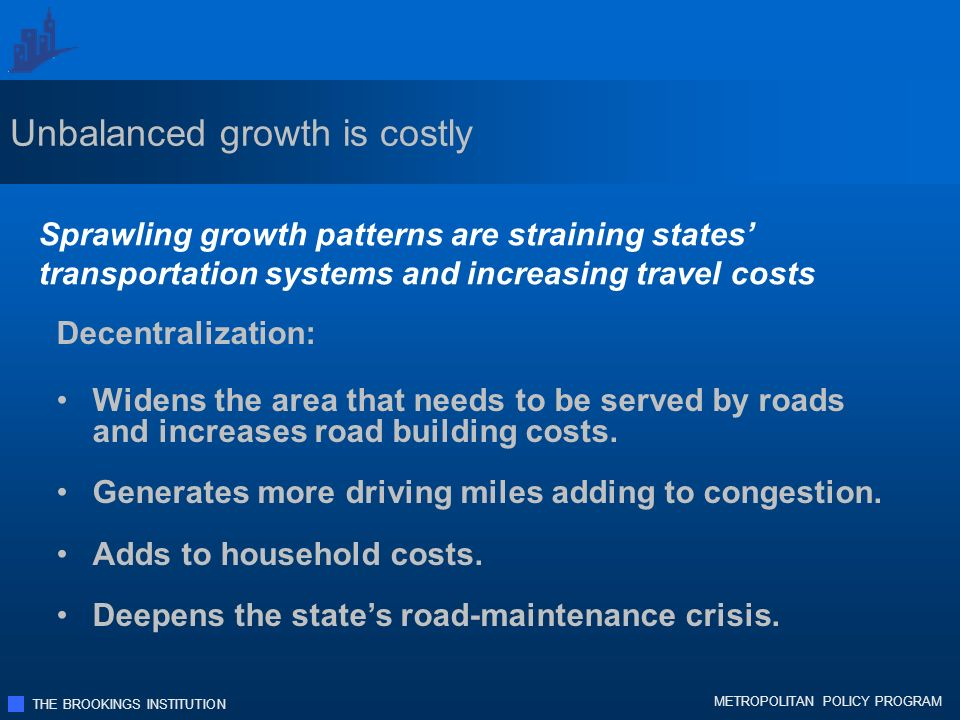 THE BROOKINGS INSTITUTION METROPOLITAN POLICY PROGRAM Sprawling growth patterns are straining states transportation systems and increasing travel costs Decentralization: Widens the area that needs to be served by roads and increases road building costs.