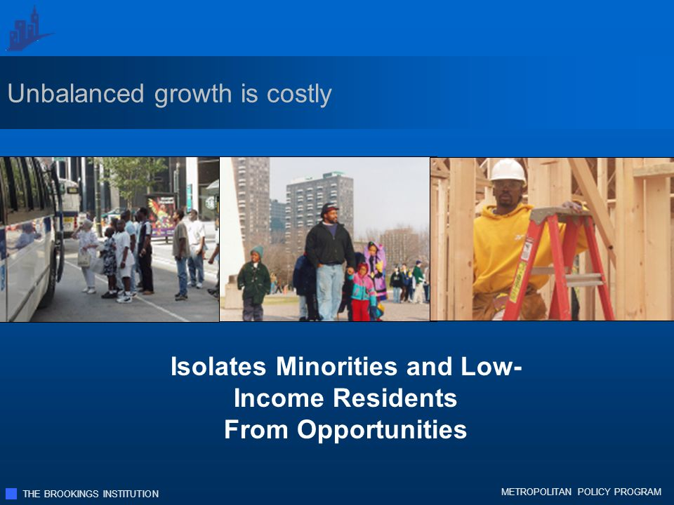 THE BROOKINGS INSTITUTION METROPOLITAN POLICY PROGRAM Isolates Minorities and Low- Income Residents From Opportunities Unbalanced growth is costly