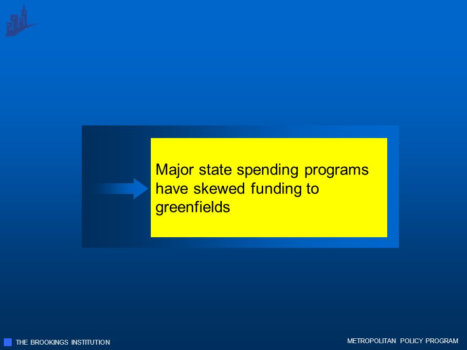 THE BROOKINGS INSTITUTION METROPOLITAN POLICY PROGRAM Major state spending programs have skewed funding to greenfields
