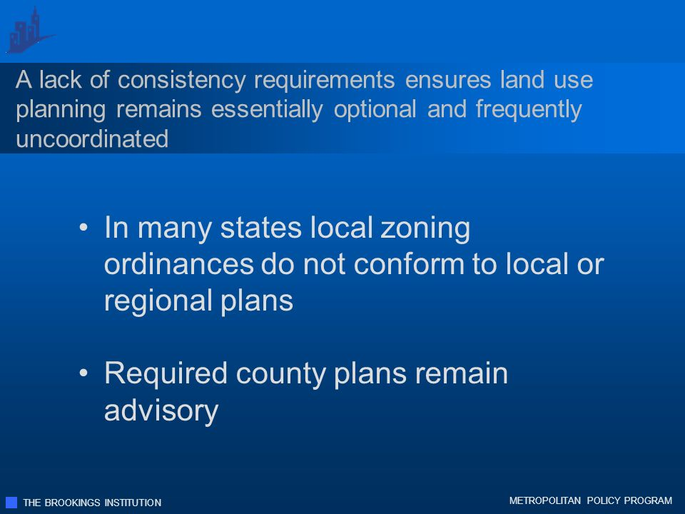 THE BROOKINGS INSTITUTION METROPOLITAN POLICY PROGRAM A lack of consistency requirements ensures land use planning remains essentially optional and frequently uncoordinated In many states local zoning ordinances do not conform to local or regional plans Required county plans remain advisory